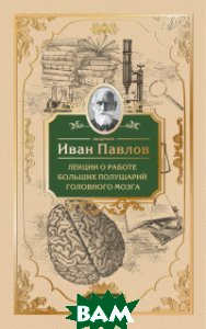 Купить Лекции о работе больших полушарий головного мозга, ЭКСМО, Павлов Иван Петрович, 978-5-699-81061-1