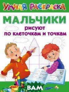 Купить Мальчики рисуют по клеточкам и точкам, АСТ, 978-5-17-101411-7