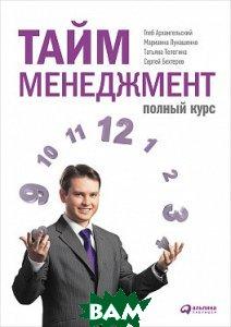 Купить Тайм-менеджмент. Полный курс, Альпина Паблишер, Архангельский Г., 978-5-9614-6132-9