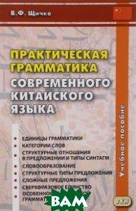 Купить Практическая грамматика современного китайского языка, ВКН, Щичко Владимир Федорович, 978-5-7873-0942-3