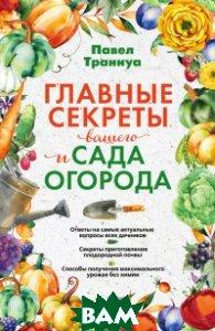 Купить Главные секреты вашего сада и огорода, ЭКСМО, Траннуа Павел Франкович, 978-5-699-92641-1