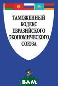 Купить Таможенный кодекс Евразийского экономического союза, Проспект, 978-5-392-26288-5