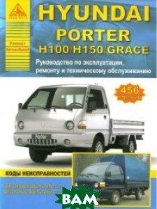 Купить Hyundai Porter H100/Н150/Grace. Руководство по эксплуатации, техническому обслуживанию и ремонту, Анта-Эко, 978-5-9545-0055-4