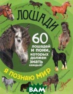 Купить Лошади. 60 лошадей и пони, которых должен знать каждый, АСТ, Келлер Федор Алексеевич, 978-5-17-099106-8