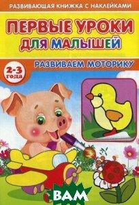Первые уроки для малышей. 2-3 года. Развиваем моторику
