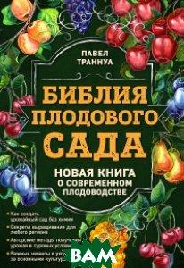 Купить Библия плодового сада. Новая книга о современном плодоводстве, ЭКСМО, Траннуа Павел Франкович, 978-5-699-85630-5