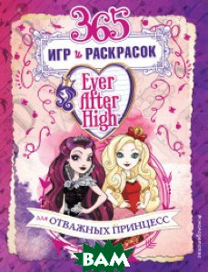 Купить Ever After High. 365 игр и раскрасок для отважных принцесс, ЭКСМО, Саломатина Елена Ивановна, 978-5-699-86792-9