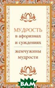 Купить Мудрость в афоризмах и суждениях. Жемчужины мудрости, Амрита-Русь, 978-5-413-01472-1