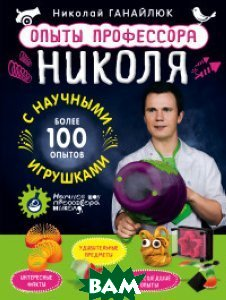 Купить Опыты профессора Николя с научными игрушками, ЭКСМО, Ганайлюк Николай Борисович, 978-5-699-84192-9