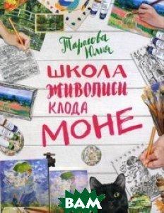 Купить Школа живописи Клода Моне. Рисуй как Моне за 3 часа, ЭКСМО, Тарасова Юлия Викторовна, 978-5-699-94044-8