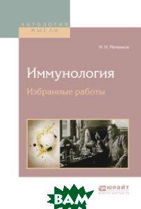 Купить Иммунология. Избранные работы, ЮРАЙТ, Мечников И.И., 978-5-534-02870-6