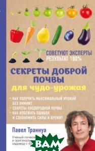 Купить Секреты доброй почвы для чудо-урожая, ЭКСМО, Павел Траннуа, 978-5-699-93974-9