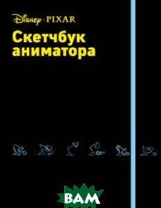 Купить Скетчбук аниматора от Pixar, ЭКСМО, Орлова Юлия Леонидовна, 978-5-699-93547-5