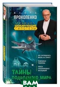 Купить Тайны подводного мира, ЭКСМО, Прокопенко Игорь Станиславович, 978-5-699-94271-8