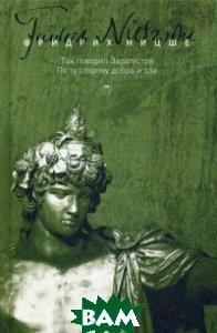 Собрание сочинений Фридриха Ницше. В 5-и томах. Том 3: Так говорил Заратустра. По ту сторону добра и зла