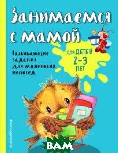 Купить Занимаемся с мамой. Для детей 2-3 лет, ЭКСМО, Смирнова Екатерина Васильевна, 978-5-699-94741-6