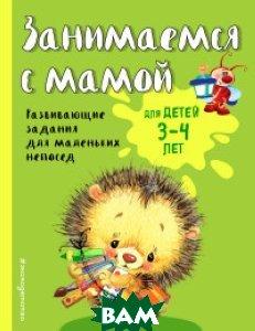 Купить Занимаемся с мамой. Для детей 3-4 лет, ЭКСМО, Смирнова Екатерина Васильевна, 978-5-699-94742-3
