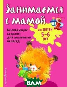 Купить Занимаемся с мамой. Для детей 5-6 лет, ЭКСМО, Смирнова Екатерина Васильевна, 978-5-699-94744-7