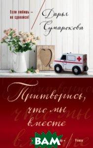 Купить Притворись, что мы вместе, ЭКСМО, Сумарокова Дарья Викторовна, 978-5-699-94012-7