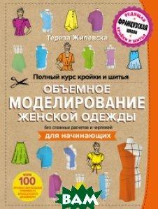 Купить Полный курс кройки и шитья. Объемное моделирование женской одежды без сложных расчетов и чертежей. Для начинающих, ЭКСМО, Жилевска Тереза, 978-5-699-76119-7