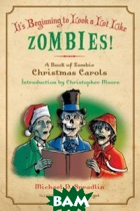 Купить It`s Beginning to Look a Lot Like Zombies. A Book of Zombie Christmas Carols, HarperCollins Publishers, Michael P. Spradlin, 978-0-06-195643-0