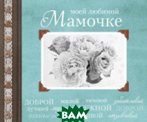 Купить Моей любимой Мамочке, ЭКСМО, Комиссарова Евгения Артемовна, 978-5-699-93616-8