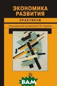 Купить Экономика развития. Практикум, НОРМА, Нуреев Р.М., 978-5-91768-820-6