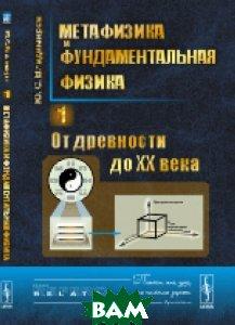 Метафизика и фундаментальная физика. От древности до XX века. Книга 1