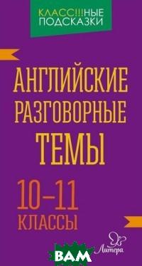 Английские разговорные темы. 10-11 классы, ЛИТЕРА, Коротченко Оксана Юрьевна, 978-5-40700-780-7  - купить со скидкой