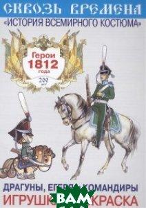 Герои 1812 года. Драгуны, егеря и командиры. Раскраска. Выпуск 8