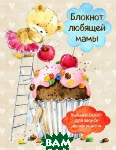Купить Блокнот любящей мамы. Полезные блокноты для записи детских рецептов, ЭКСМО, 978-5-699-95990-7