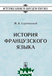 Купить История французского языка, URSS, Сергиевский М.В., 978-5-397-03875-1