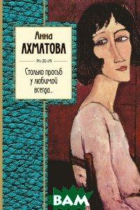 Купить Столько просьб у любимой всегда..., ЭКСМО, Ахматова Анна Андреевна, 978-5-699-95052-2