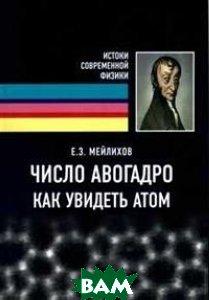 Купить Число Авогадро. Как увидеть атом, Интеллект, Мейлихов Евгений Залманович, 978-5-91559-233-8