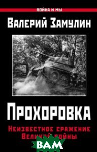 Купить Прохоровка. Неизвестное сражение Великой войны, Яуза, Замулин Валерий Николаевич, 978-5-906716-63-7