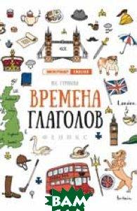 Купить Времена глаголов, ФЕНИКС, Гурикова Юлия Сергеевна, 978-5-222-31622-1