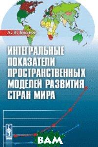 Интегральные показатели пространственных моделей развития стран мира, Либроком, Тикунов А.В., 978-5-397-04410-3  - купить со скидкой