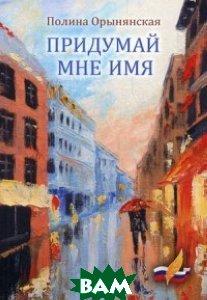 Купить Придумай мне имя, Союз писателей России, Орынянская Полина, 978-5-906826-26-8