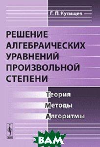 Купить Решение алгебраических уравнений произвольной степени. Теория, методы, алгоритмы, URSS, Кутищев Г.П., 978-5-382-01878-2