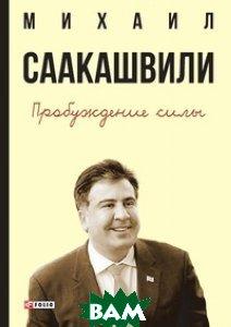 Пробуждение силы. Уроки Грузии для будущего Украины, ФОЛИО, Михаил Саакашвили, 978-966-03-7645-8  - купить со скидкой