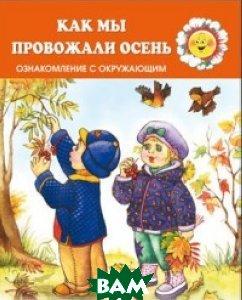 Купить Для самых-самых маленьких. Как мы провожали осень. Ознакомление с окружающим (для детей 2-4 лет), Карапуз, Савушкин Сергей Николаевич, 978-5-9949-1529-5