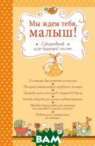 Купить Мы ждем тебя, малыш! Ежедневник для будущей мамы, ЭКСМО, Бобылева Юлия Борисовна, 978-5-699-93706-6