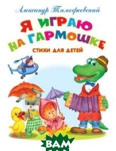 Купить Я играю на гармошке. Стихи для детей, Омега-пресс, Тимофеевский А., 978-5-465-03323-7