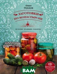 Купить Заготовки по-монастырски, ЭКСМО, Ольхов Олег, 978-5-699-95784-2