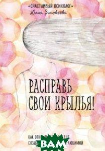 Купить Расправь свои крылья! Как открыть свое сердце, создать семью и быть любимой, ЭКСМО, Зиновьева Юлия Владимировна, 978-5-699-92940-5