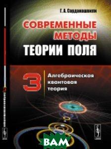 Купить Современные методы теории поля. Алгебраическая квантовая теория. Том 3, URSS, Г. А. Сарданашвили, 978-5-397-05732-5