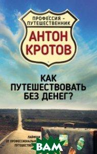 Купить Как путешествовать без денег? Лайфхак от профессионального путешественника, Алгоритм, Кротов Антон Викторович, 978-5-906914-35-4