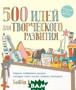 Купить 500 идей для творческого развития. Играем, изображаем, рисуем, танцуем, поем, пишем, строим, мастерим, Манн, Иванов и Фербер, Коннер Бобби, 978-5-00100-705-0