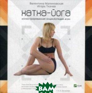 Хатха-йога. Иллюстрированная энциклопедия асан