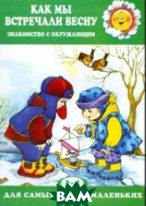 Купить Как мы встречали весну. Ознакомление с окружающим (для детей 2-4 лет), Карапуз, Савушкин Сергей Николаевич, 978-5-9949-1524-0